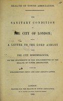 view The sanitary condition of the City of London: being a letter to the Lord Ashley from the City Remembrancer, on the statements of the Sub-Committee of the Health of Towns Association; with the Sub-Committee's reply and Lord Ashley's letter [T. Beggs, secretary].