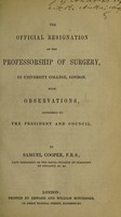 view The official resignation of the Professorship of Surgery, in University College, London, with observations addressed to the President and Council / [Samuel Cooper].