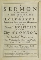 view A sermon preach'd before the ... Lord-Mayor, aldermen, sheriffs, and governors of the several hospitals of the City of London, in St. Bridget's Church, on Wednesday in Easter-week, April the 14th 1728 / [Joseph Watson].